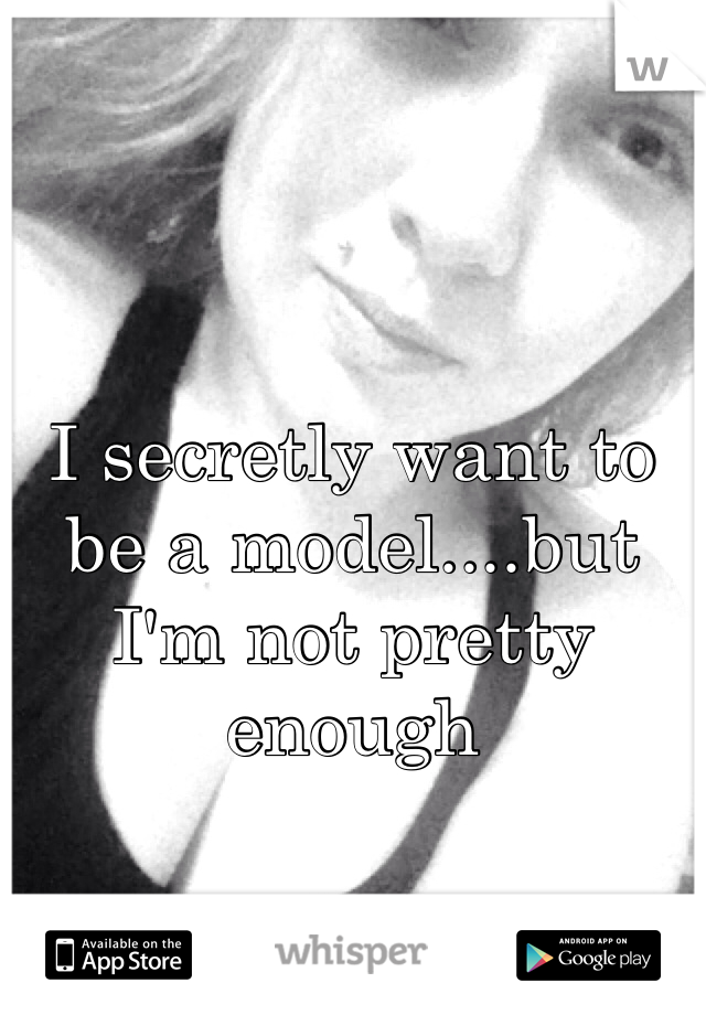 I secretly want to be a model....but I'm not pretty enough
