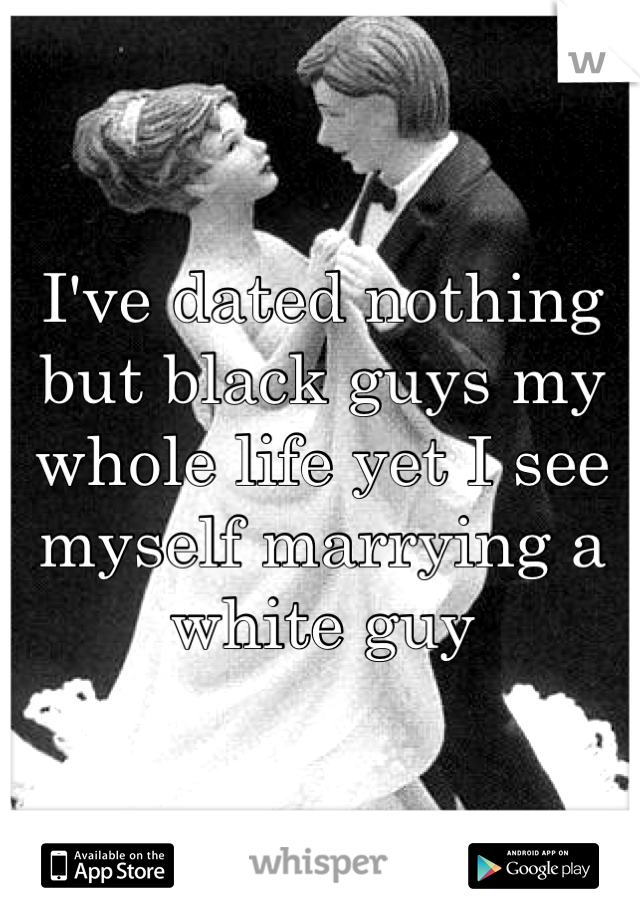I've dated nothing but black guys my whole life yet I see myself marrying a white guy