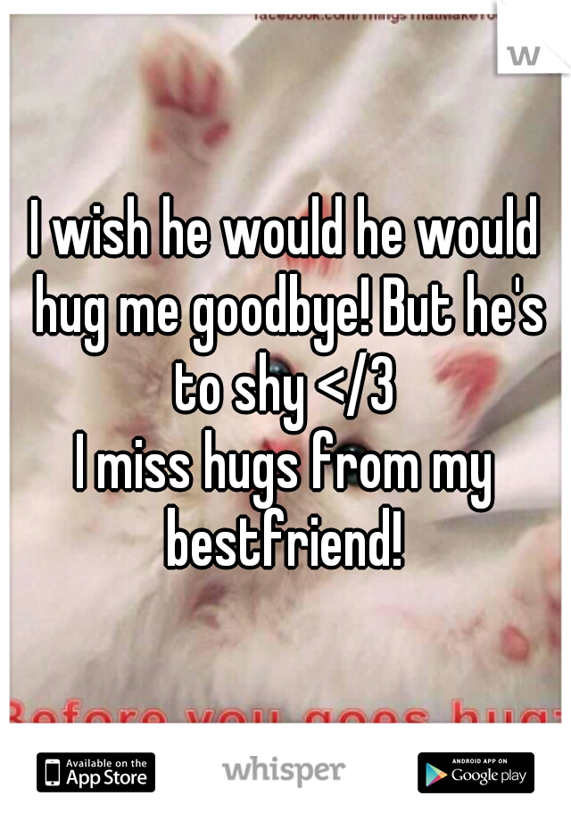 I wish he would he would hug me goodbye! But he's to shy </3  I miss hugs from my bestfriend!