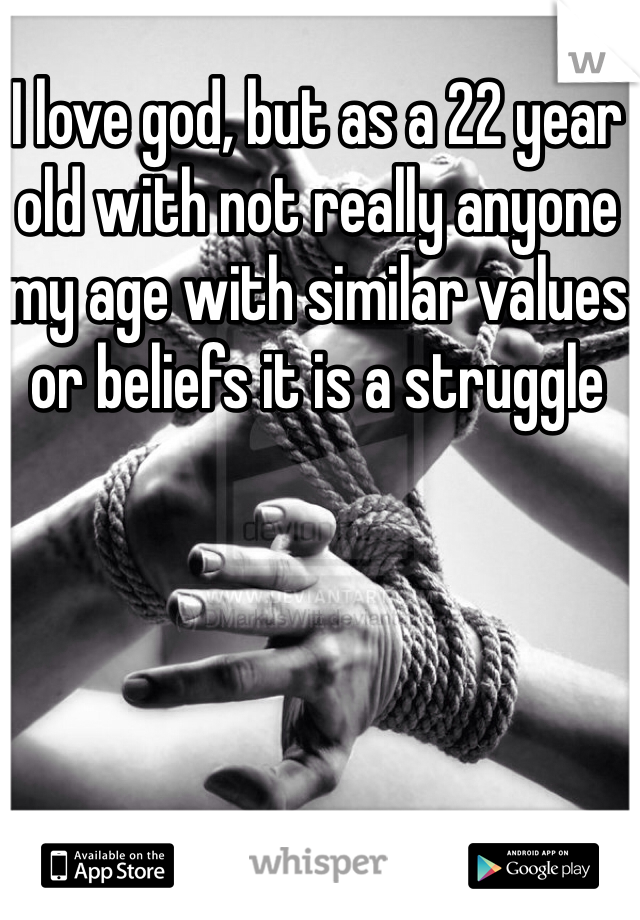I love god, but as a 22 year old with not really anyone my age with similar values or beliefs it is a struggle
