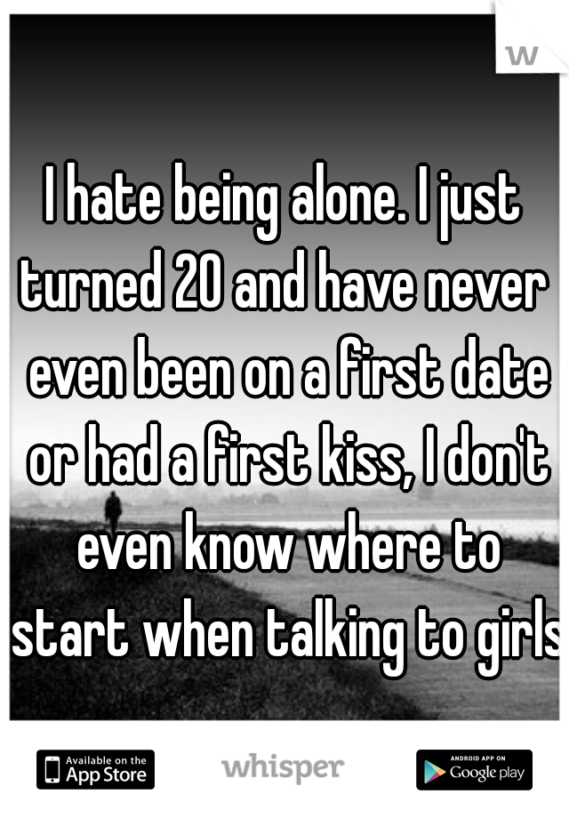 I hate being alone. I just turned 20 and have never  even been on a first date or had a first kiss, I don't even know where to start when talking to girls.