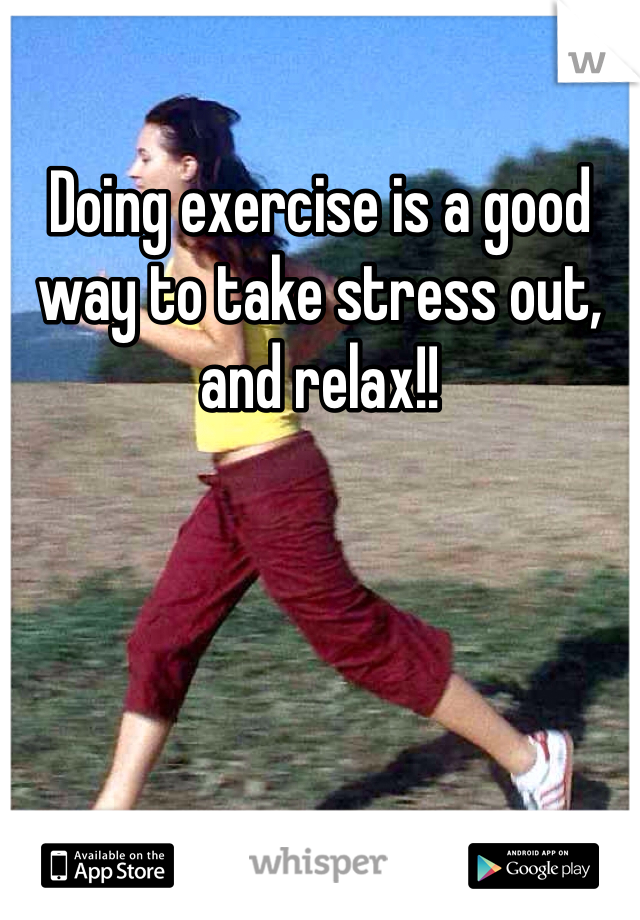 Doing exercise is a good way to take stress out, and relax!!