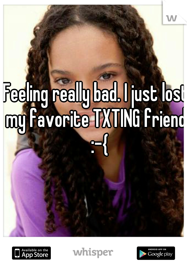 Feeling really bad. I just lost my favorite TXTING friend.  :-{