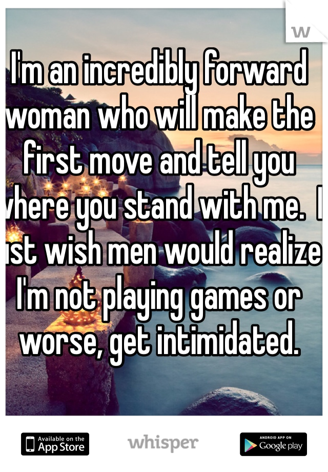 I'm an incredibly forward woman who will make the first move and tell you where you stand with me.  I just wish men would realize I'm not playing games or worse, get intimidated.