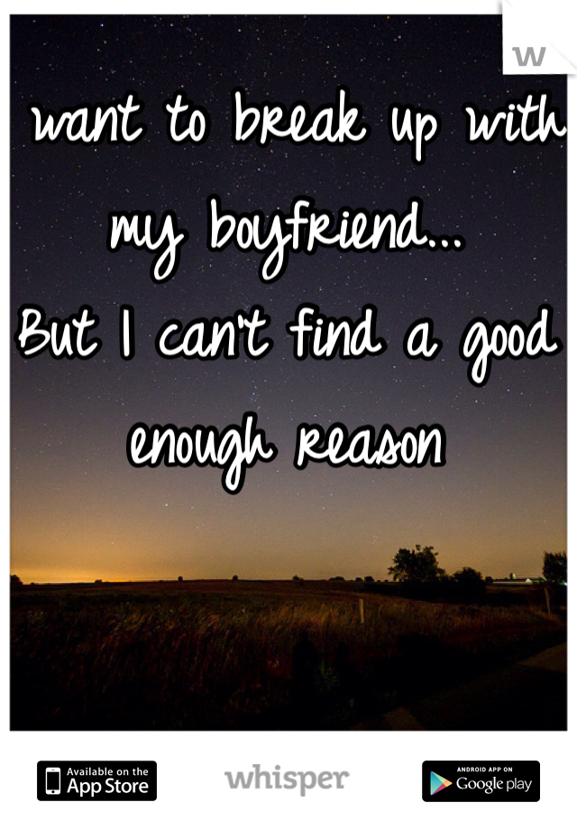 I want to break up with my boyfriend... But I can't find a good enough reason