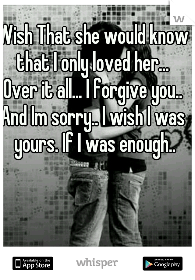 Wish That she would know that I only loved her...   Over it all... I forgive you.. And Im sorry.. I wish I was yours. If I was enough..