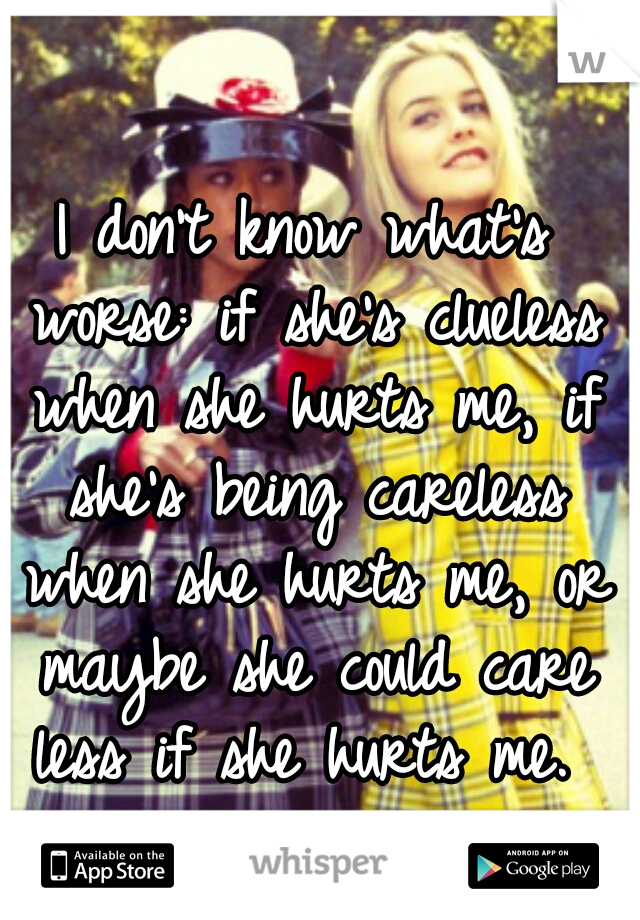 I don't know what's worse: if she's clueless when she hurts me, if she's being careless when she hurts me, or maybe she could care less if she hurts me.