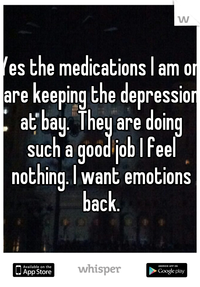 Yes the medications I am on are keeping the depression at bay.  They are doing such a good job I feel nothing. I want emotions back.