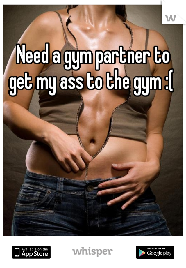 Need a gym partner to get my ass to the gym :(