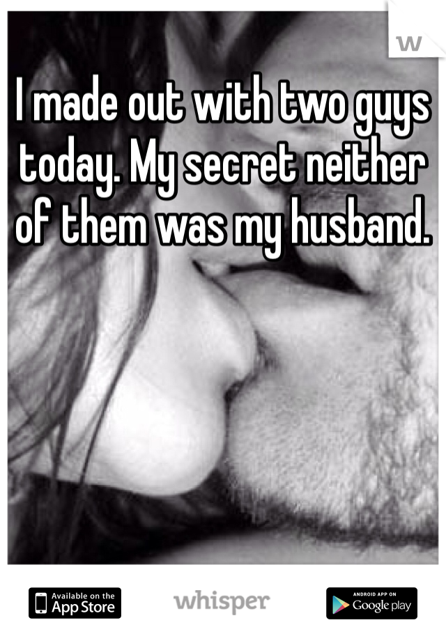 I made out with two guys today. My secret neither of them was my husband.