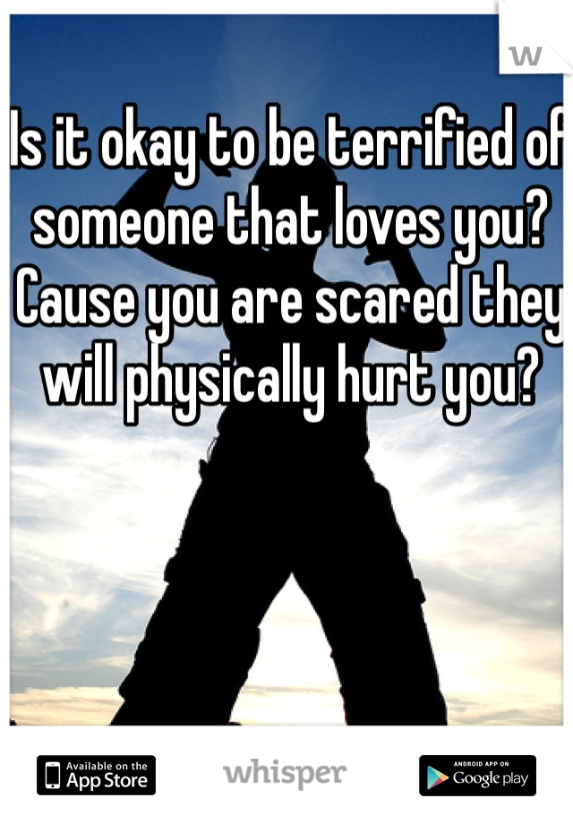 Is it okay to be terrified of someone that loves you? Cause you are scared they will physically hurt you?