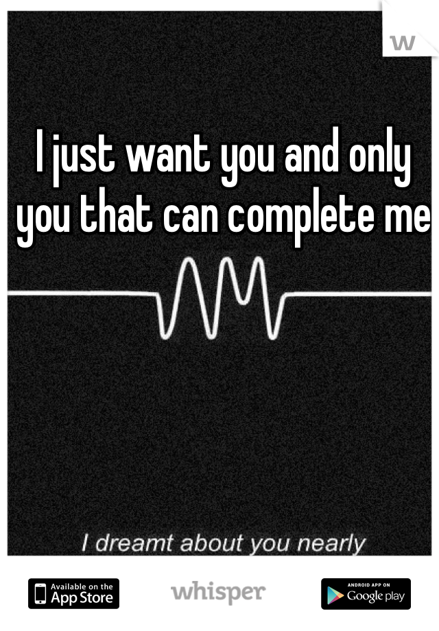 I just want you and only you that can complete me