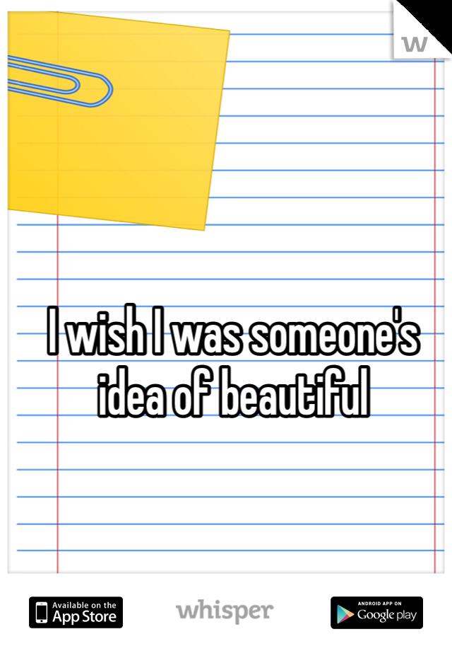 I wish I was someone's idea of beautiful