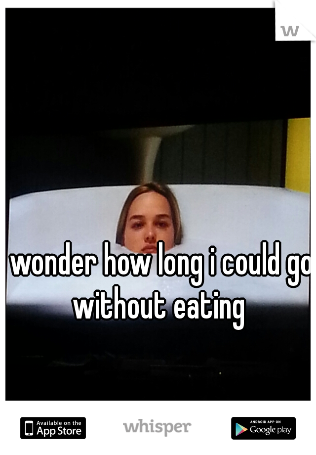 I wonder how long i could go without eating
