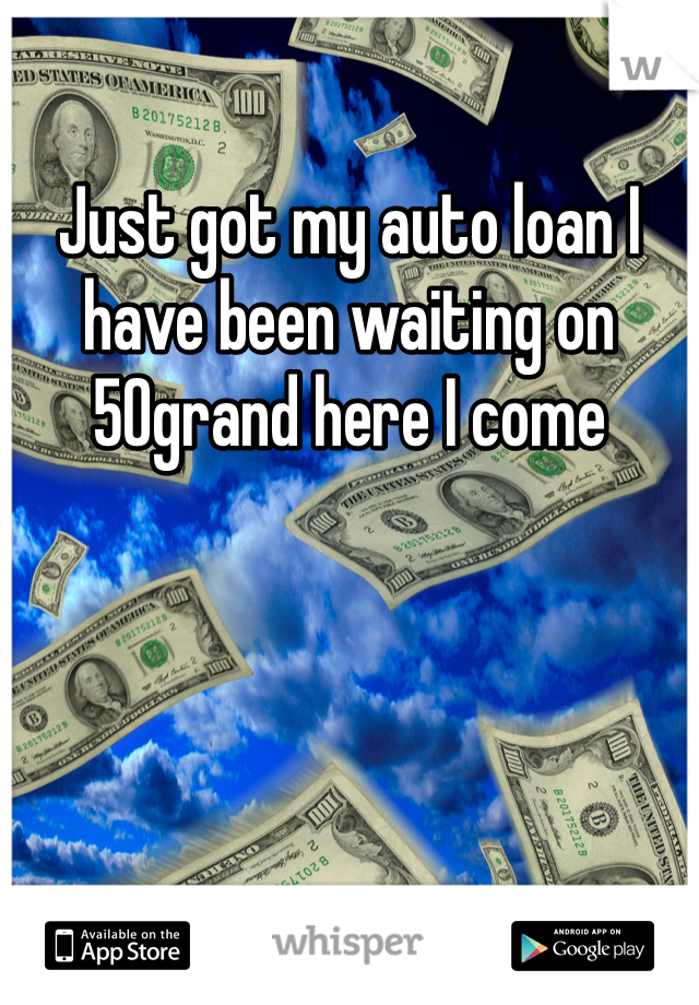Just got my auto loan I have been waiting on 50grand here I come