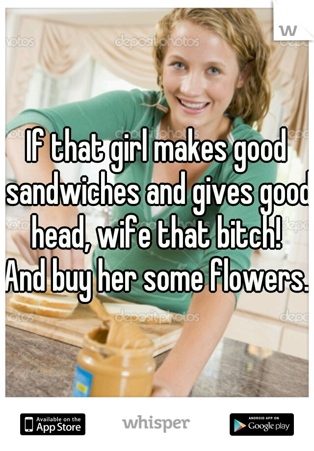If that girl makes good sandwiches and gives good head, wife that bitch!   And buy her some flowers.