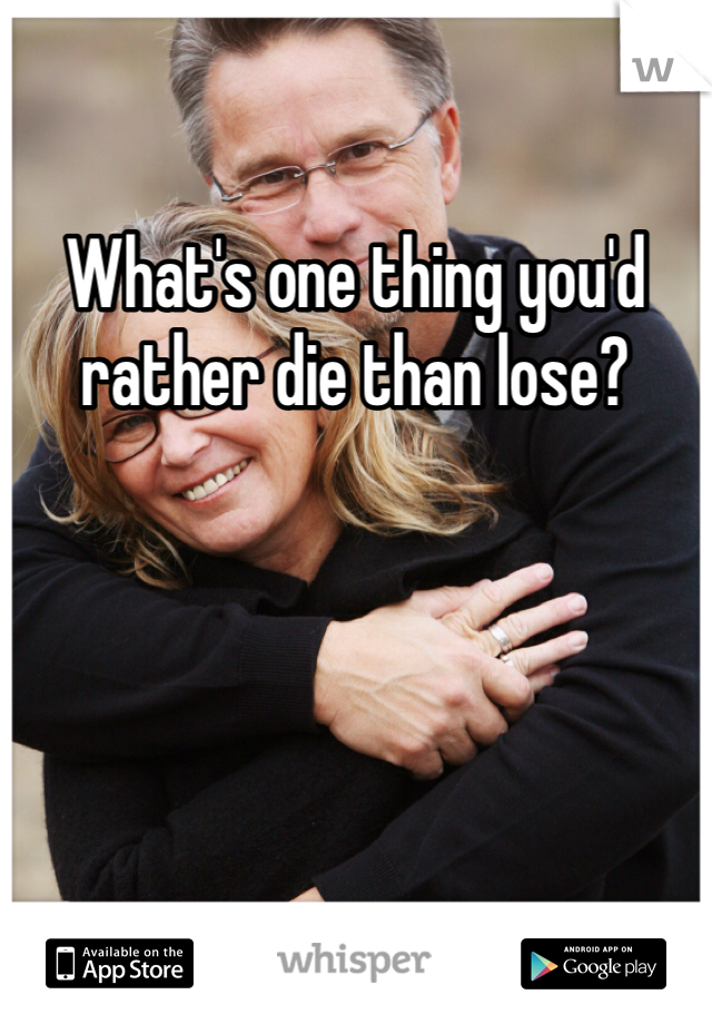 What's one thing you'd rather die than lose?