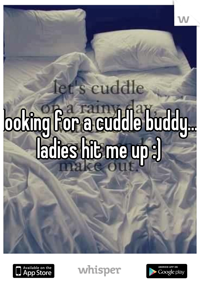 looking for a cuddle buddy... ladies hit me up :)