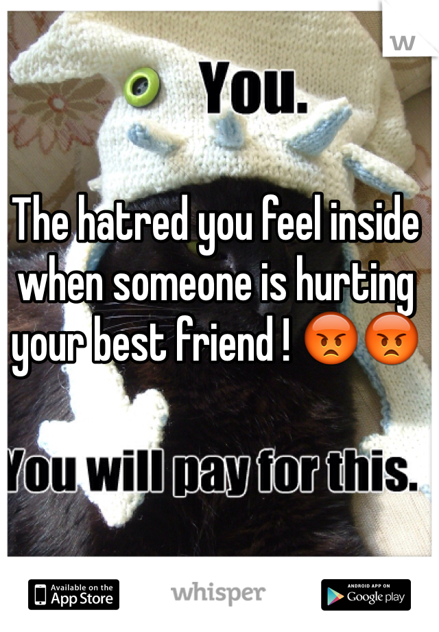 The hatred you feel inside when someone is hurting your best friend ! 😡😡