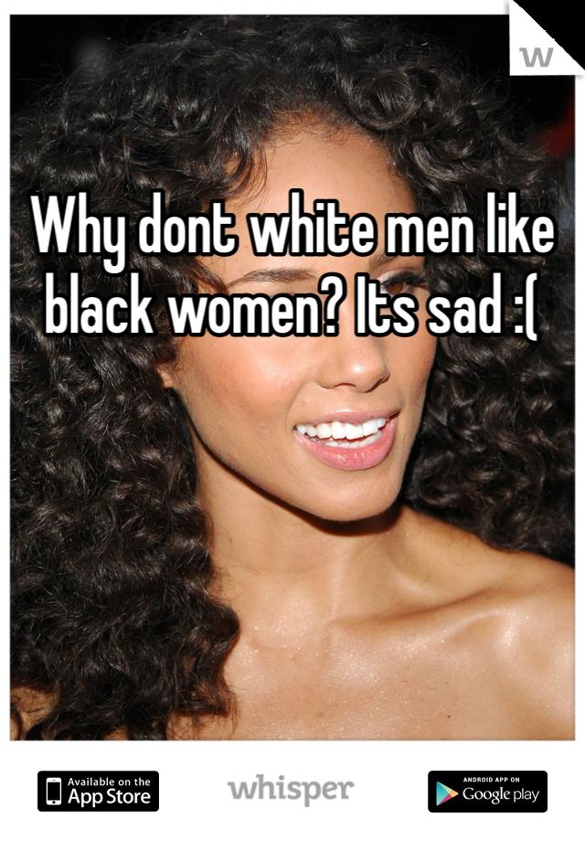 Why dont white men like black women? Its sad :(