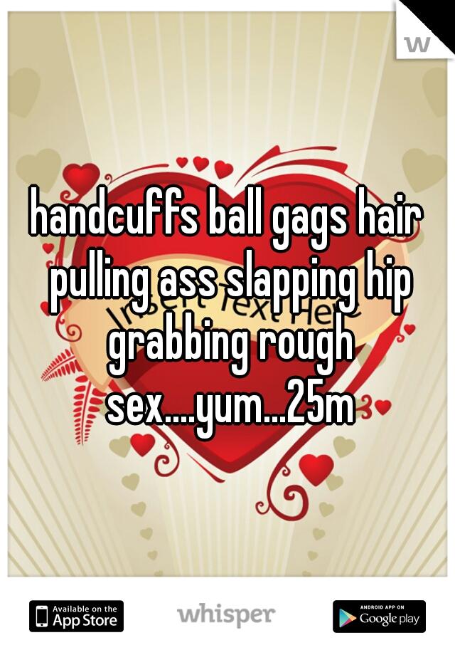 handcuffs ball gags hair pulling ass slapping hip grabbing rough sex....yum...25m