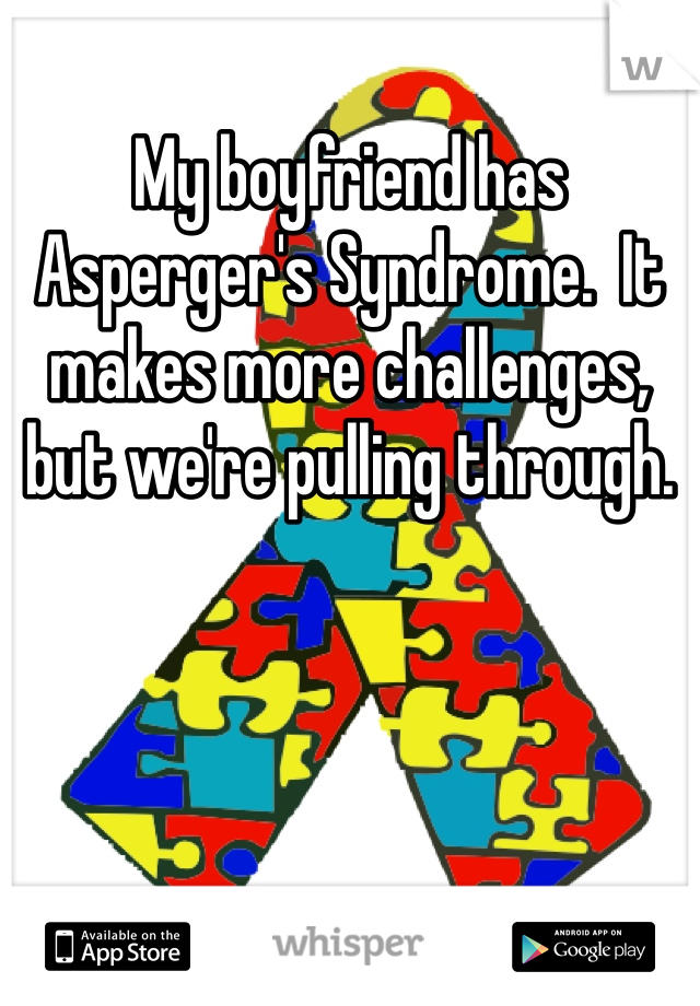 My boyfriend has Asperger's Syndrome.  It makes more challenges, but we're pulling through.