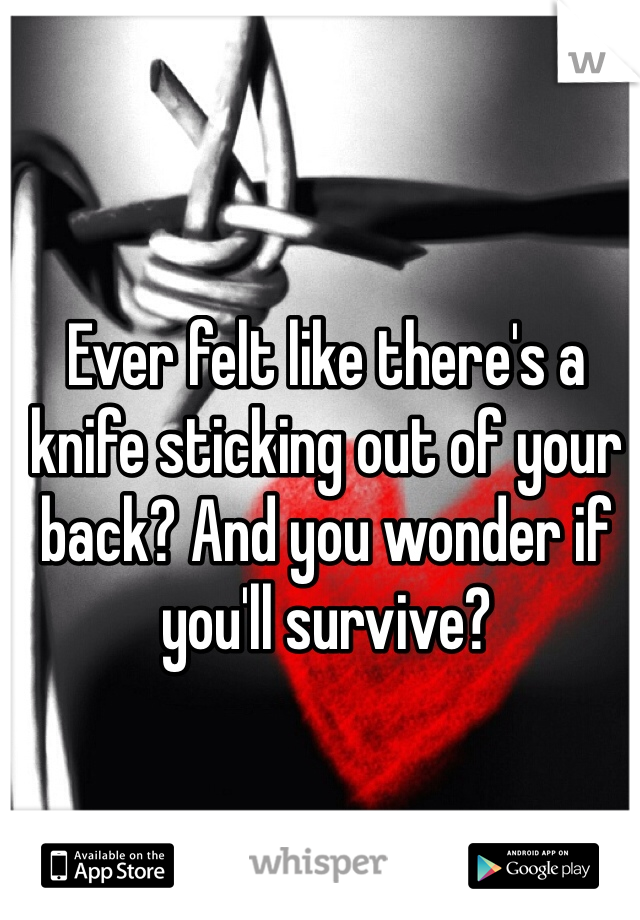 Ever felt like there's a knife sticking out of your back? And you wonder if you'll survive?