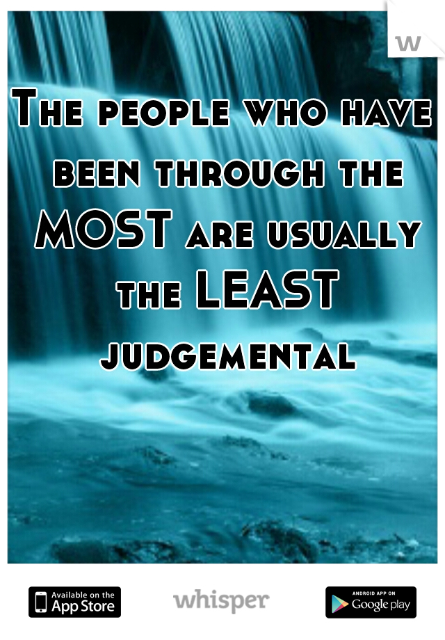 The people who have been through the MOST are usually the LEAST judgemental