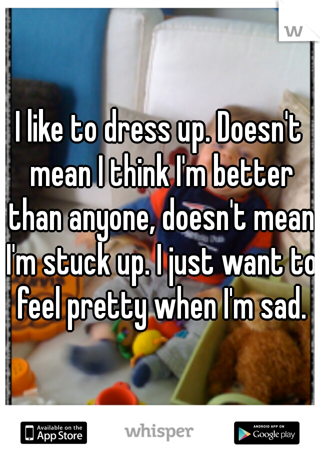 I like to dress up. Doesn't mean I think I'm better than anyone, doesn't mean I'm stuck up. I just want to feel pretty when I'm sad.