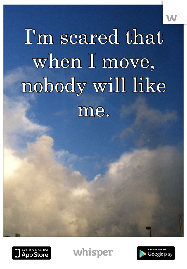 I'm scared that when I move, nobody will like me.