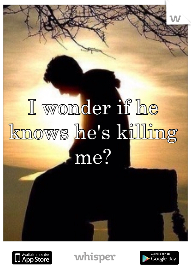 I wonder if he knows he's killing me?