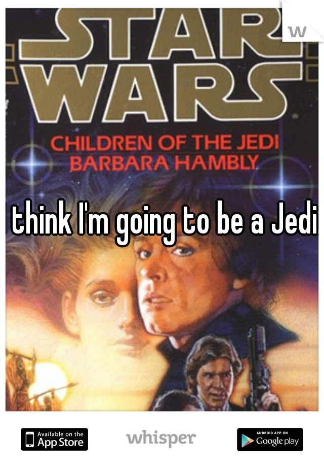 I think I'm going to be a Jedi.
