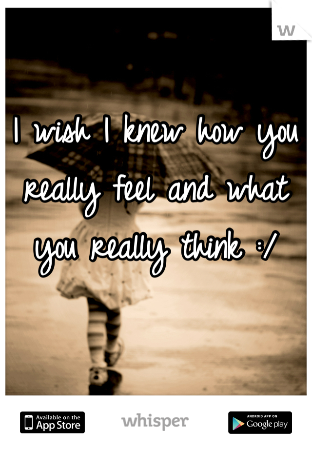 I wish I knew how you really feel and what you really think :/