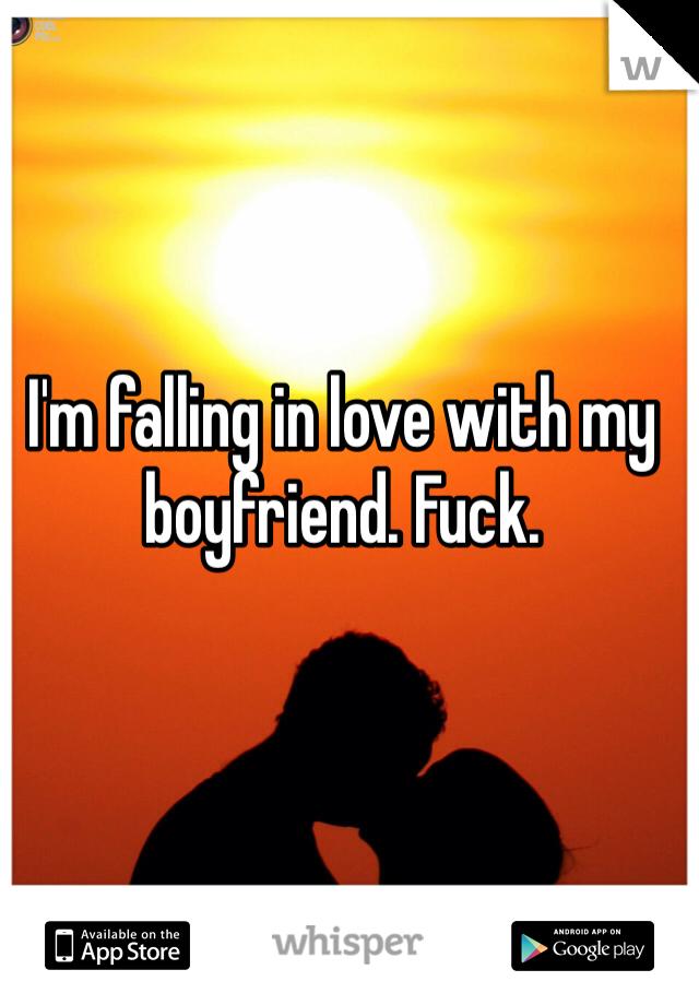 I'm falling in love with my boyfriend. Fuck.