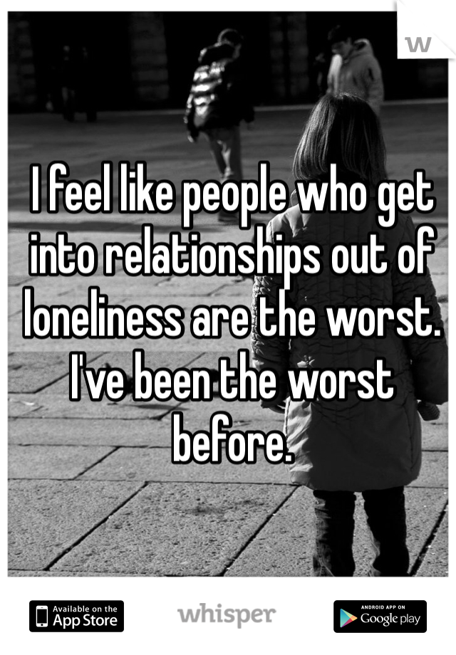 I feel like people who get into relationships out of loneliness are the worst. I've been the worst before.