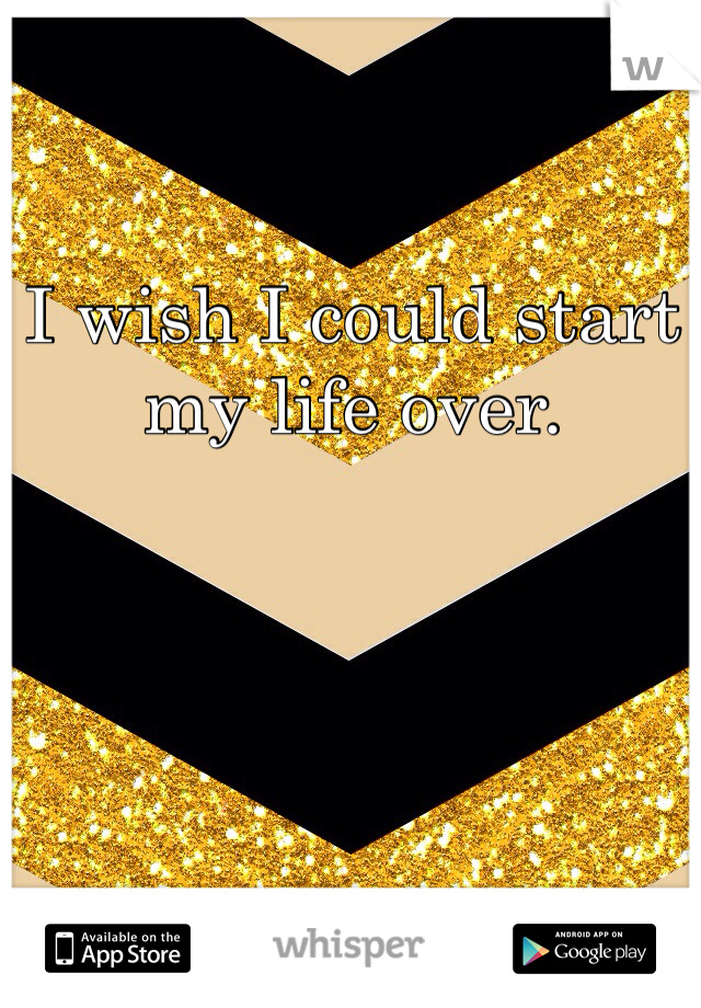 I wish I could start my life over.