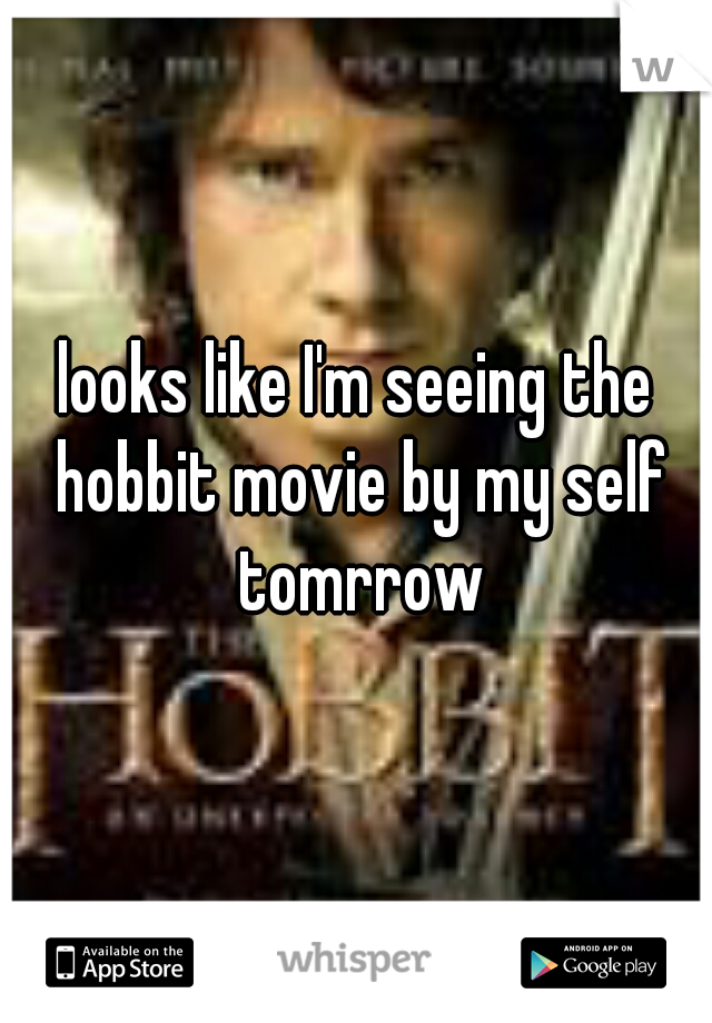 looks like I'm seeing the hobbit movie by my self tomrrow