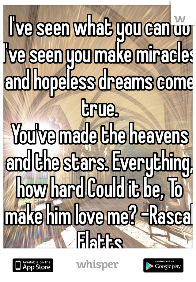 I've seen what you can do I've seen you make miracles and hopeless dreams come true. You've made the heavens and the stars. Everything, how hard Could it be, To make him love me? -Rascal Flatts
