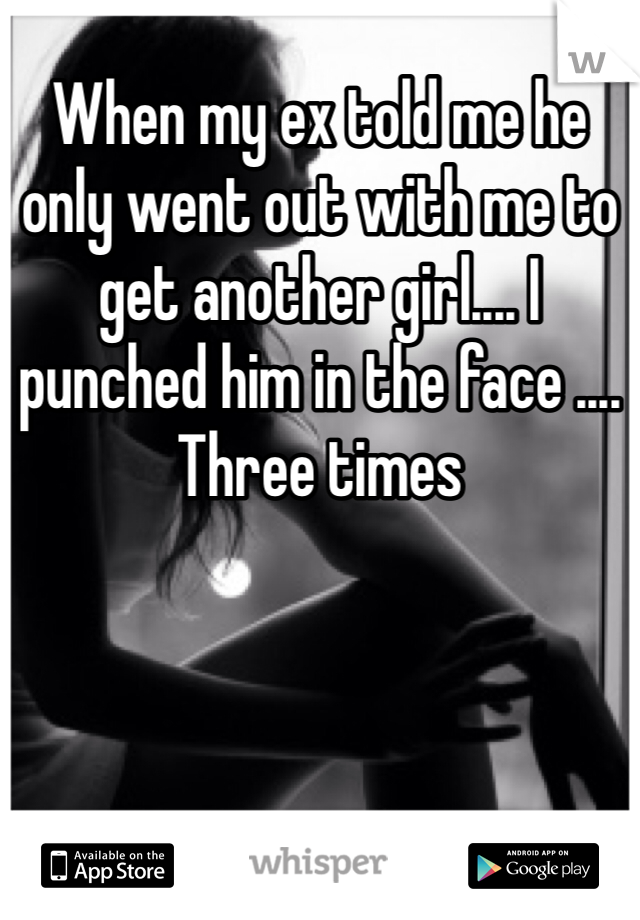 When my ex told me he only went out with me to get another girl.... I punched him in the face .... Three times