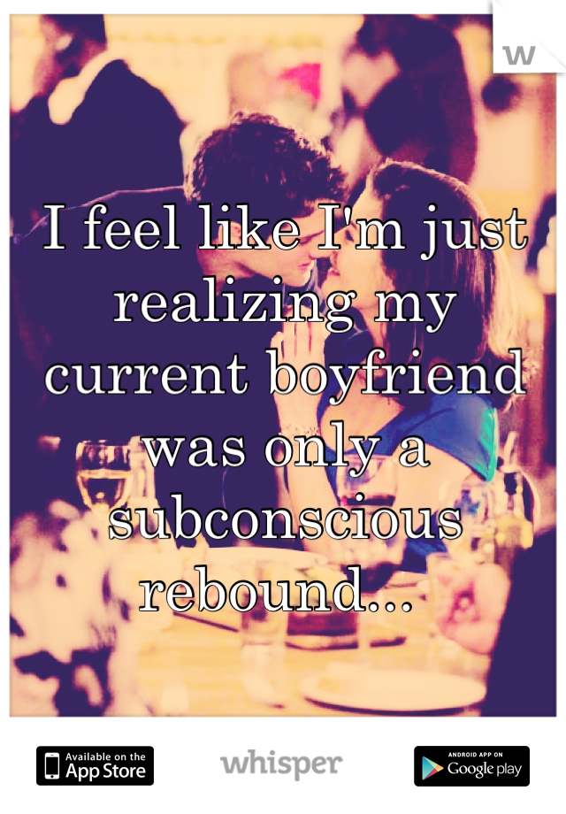 I feel like I'm just realizing my current boyfriend was only a  subconscious  rebound...