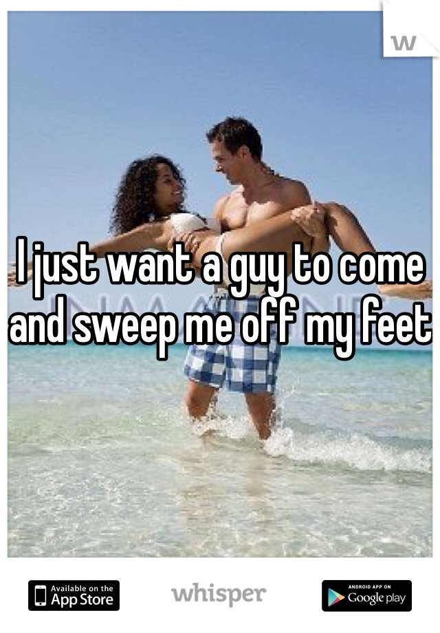 I just want a guy to come and sweep me off my feet