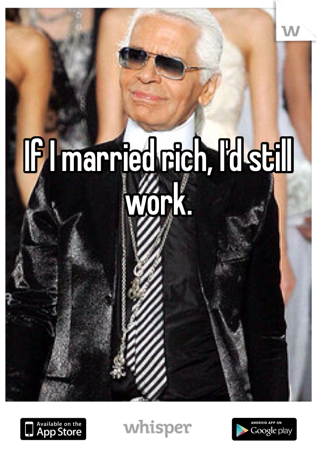 If I married rich, I'd still work.