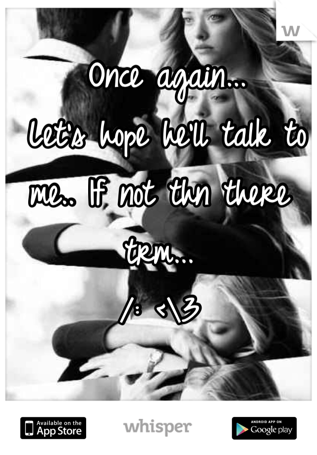 Once again...  Let's hope he'll talk to me.. If not thn there trm...  /: <\3