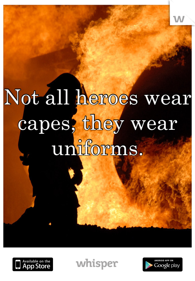 Not all heroes wear capes, they wear uniforms.