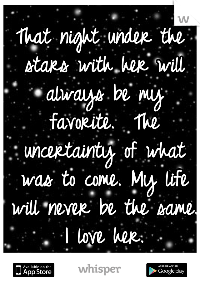 That night under the stars with her will always be my favorite.  The uncertainty of what was to come. My life will never be the same.  I love her.