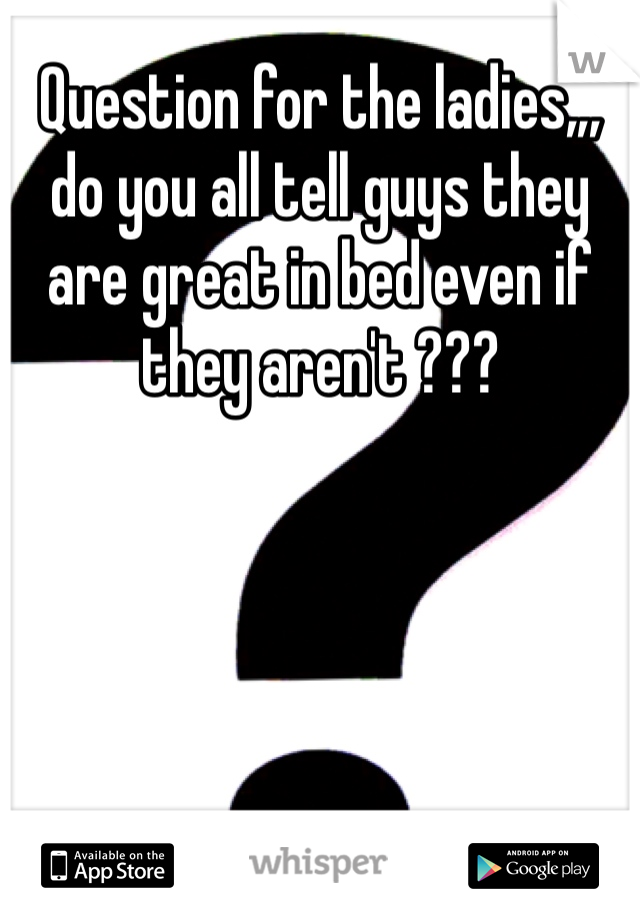 Question for the ladies,,, do you all tell guys they are great in bed even if they aren't ???