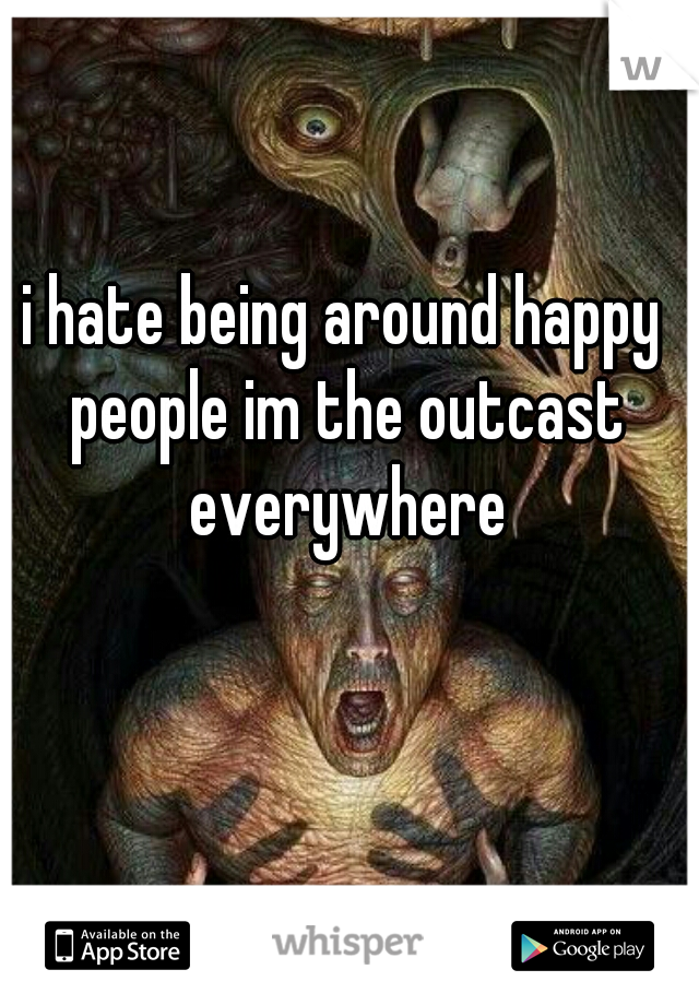 i hate being around happy people im the outcast everywhere