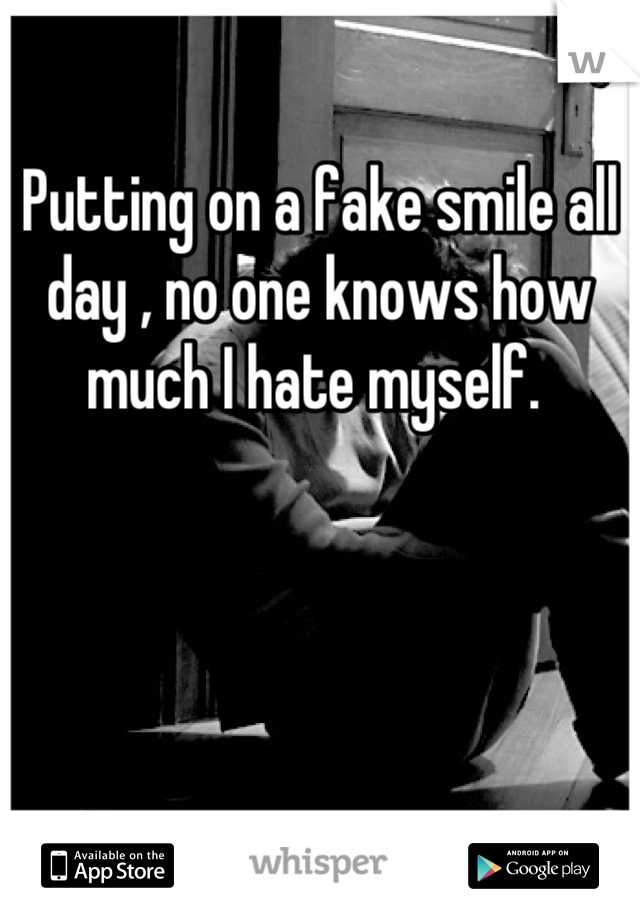 Putting on a fake smile all day , no one knows how much I hate myself.
