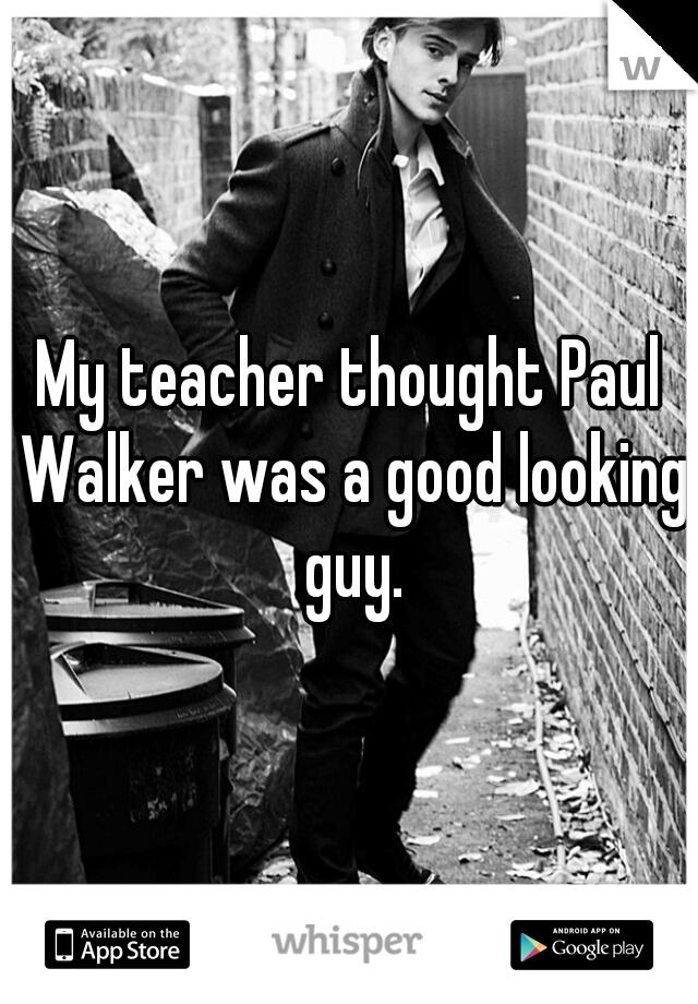 My teacher thought Paul Walker was a good looking guy.