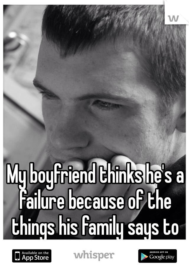 My boyfriend thinks he's a failure because of the things his family says to him../: